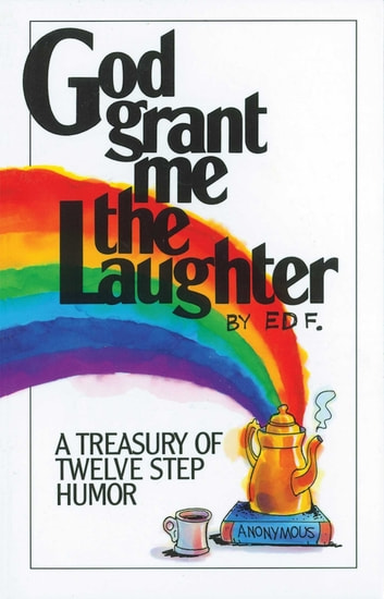 God Grant Me The Laughter - A Treasury Of Twelve Step Humor ebook by Ed F.