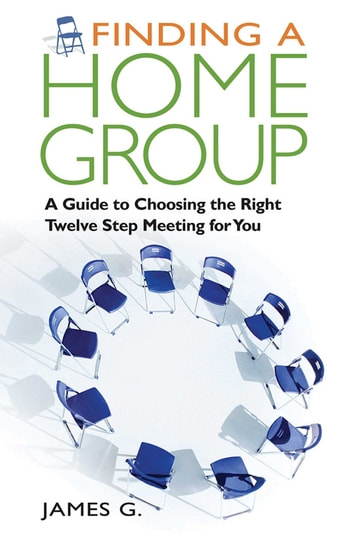 Finding a Home Group - A Guide to Choosing the Right Twelve Step Meeting for You ebook by James G.