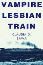 Vampire Lesbian Train ebook by Claudia D. Zawa
