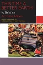 This Time a Better Earth, by Ted Allan - A Critical Edition ebook by Ted Allan, Bart Vautour