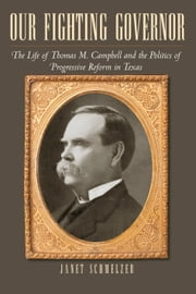 Our Fighting Governor - The Life of Thomas M. Campbell and the Politics of Progressive Reform in Texas ebook by Janet Schmelzer