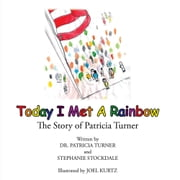 Today I Met A Rainbow - The Story of Patricia Turner ebook by Dr. Pat Turner and Stephanie Stockdale