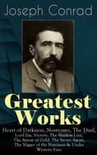 Greatest Works of Joseph Conrad - Heart of Darkness, Nostromo, The Duel, Lord Jim, Victory, The Shadow-Line, The Arrow of Gold, The Secret Agent, The Nigger of the Narcissus & Under Western Eyes (Including Author's Memoirs, Letters & Critical Essays) ebook by Joseph Conrad