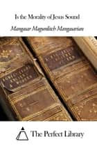 Is the Morality of Jesus Sound ebook by Mangasar Magurditch Mangasarian