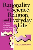 Rationality in Science, Religion, and Everyday Life - A Critical Evaluation of Four Models of Rationality ebook by Mikael Stenmark