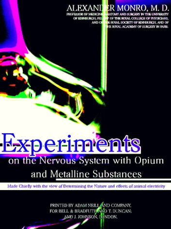 Experiments on the Nervous System with Opium and Metalline Substances - Made Chiefly with the view of Determining the Nature and effects of Animal Electricity ebook by Alexander Monro