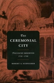 The Ceremonial City: Toulouse Observed, 1738-1780 ebook by Schneider, Robert A.