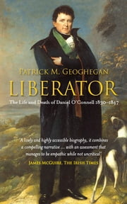 Liberator Daniel O'Connell - The Life and Death of Daniel O'Connell, 1830-1847 ebook by Dr Patrick M. Geoghegan
