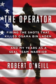 The Operator - Firing the Shots that Killed Osama bin Laden and My Years as a SEAL Team Warrior ebook by Robert O'Neill