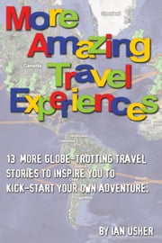 More Amazing Travel Experiences: 13 more globe-trotting travel stories to inspire you to kick-start your own adventure ebook by Ian Usher