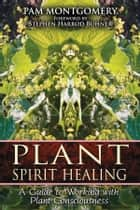 Plant Spirit Healing: A Guide to Working with Plant Consciousness ebook by Pam Montgomery,Stephen Harrod Buhner