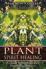 Plant Spirit Healing: A Guide to Working with Plant Consciousness - A Guide to Working with Plant Consciousness ebook by Pam Montgomery,Stephen Harrod Buhner