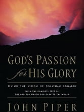 God's Passion for His Glory: Living the Vision of Jonathan Edwards (With the Complete Text of The End for Which God Created the World) - Living the Vision of Jonathan Edwards (With the Complete Text of The End for Which God Created the World) ebook by John Piper,Jonathan Edwards