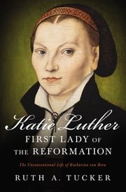 Katie Luther, First Lady of the Reformation - The Unconventional Life of Katharina von Bora ebook by Ruth A. Tucker