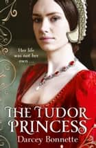The Tudor Princess ebook by Darcey Bonnette