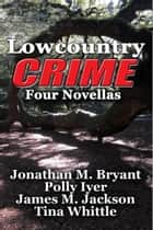 Lowcountry Crime - Four Novellas ebook by Jonathan M. Bryant, Polly Iyer, James M. Jackson,...