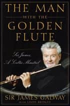 The Man with the Golden Flute - Sir James, a Celtic Minstrel ebook by Sir James Galway, Linda Bridges