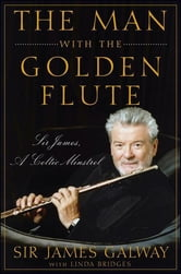 The Man with the Golden Flute - Sir James, a Celtic Minstrel ebook by Sir James Galway