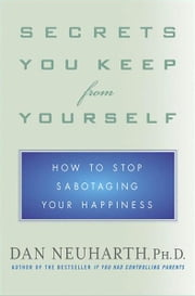 Secrets You Keep from Yourself - How to Stop Sabotaging Your Happiness ebook by Dan Neuharth