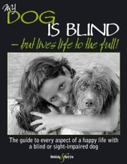 My dog is blind but lives life to the full! - The guide to every aspect of a happy life with a blind or sight-impaired dog ebook by Nicole Horsky