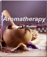 Aromatherapy - Take Charge of Your Health With This Eye-Opening Guide On Aromatherapy Oil, Aromatherapy Massage, Aromatherapy Diffuser, Aromatherapy Candles, Aromatherapy Recipes and More ebook by Angela T. Robles