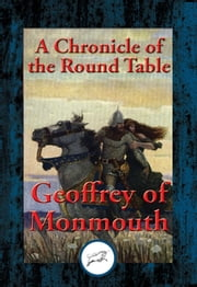The Marvellous History of King Arthur in Avalon and of the Lifting of Lyonnesse - A Chronicle of the Round Table ebook by Geoffrey of Monmouth