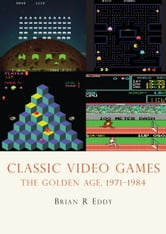 Classic Video Games - The Golden Age 1971?1984 ebook by Brian R. Eddy