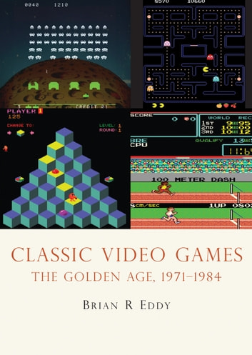 Classic Video Games - The Golden Age 1971–1984 ebook by Brian R. Eddy