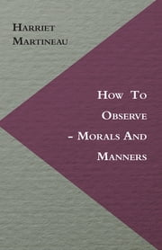 How to Observe - Morals and Manners ebook by Harriet Martineau