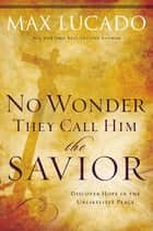 No Wonder They Call Him the Savior - ebook by Max Lucado