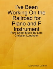 I've Been Working On the Railroad for Piano and F Instrument - Pure Sheet Music By Lars Christian Lundholm ebook by Lars Christian Lundholm