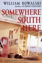 Somewhere South of Here - A Novel ebook by William Kowalski