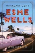The Magnificent Esme Wells - A Novel ebook by Adrienne Sharp