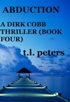 Abduction, A Dirk Cobb Thriller (Book Four) ebook by T.L. Peters