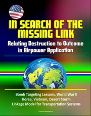 In Search of the Missing Link: Relating Destruction to Outcome in Airpower Application - Bomb Targeting Lessons, World War II, Korea, Vietnam, Desert Storm, Linkage Model for Transportation Systems ebook by Progressive Management