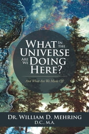 What in the Universe Are We Doing Here? - And What Are We Made Of? ebook by Dr. William D. Mehring D.C. M.A.
