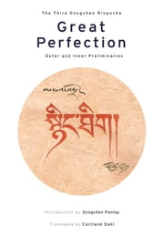 Great Perfection - Outer and Inner Preliminaries ebook by Third Dzogchen Rinpoche,Cortland Dahl,Dzogchen Ponlop Rinpoche