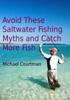 Avoid These Saltwater Fishing Myths and Catch More Fish ebook by Michael Courtman