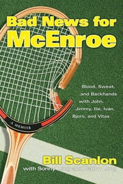 Bad News for McEnroe - Blood, Sweat, and Backhands with John, Jimmy, Ilie, Ivan, Bjorn, and Vitas ebook by Bill Scanlon,Sonny Long,Cathy Long