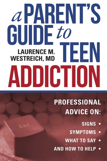 A Parent's Guide to Teen Addiction - Professional Advice on Signs, Symptoms, What to Say, and How to Help ebook by Westreich, Laurence M.