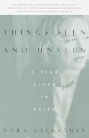 Things Seen and Unseen - A Year Lived in Faith ebook by Nora Gallagher