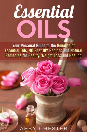 Essential Oils: Your Personal Guide to the Benefits of Essential Oils, 40 Best DIY Recipes and Natural Remedies for Beauty, Weight Loss and Healing - DIY Beauty Products ebook by Abby Chester