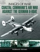 Coastal Command's Air War Against the German U-Boats - Rare Photographs from Wartime Archives ekitaplar by Norman Franks