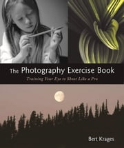 The Photography Exercise Book - Training Your Eye to Shoot Like a Pro ebook by Bert Krages