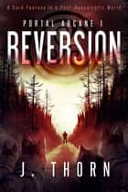 Reversion - A Dark Fantasy in a Post-Apocalyptic World ebook by J. Thorn