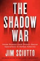 The Shadow War - Inside Russia's and China's Secret Operations to Defeat America eBook by Jim Sciutto