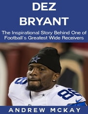 Dez Bryant: The Inspirational Story Behind One of Football's Greatest Wide Receivers ebook by Andrew McKay