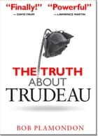 The Truth About Trudeau ebook by Bob Plamondon