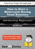 How to Start a Motorcycle Racing Team Business ebook by Leah Cohen