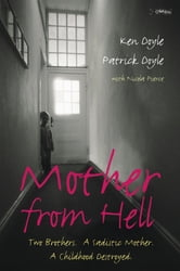 Mother From Hell - Two Brothers, a Sadistic Mother, a Childhood Destroyed. ebook by Ken Doyle,Patrick Doyle
